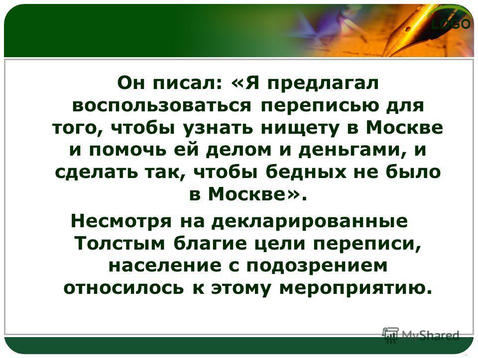 LOGO Он писал: «Я предлагал воспользоваться переписью для того, чтобы узнать нищету в Москве и помочь ей делом и деньгами, и сделать так, чтобы бедных не было в Москве». Несмотря на декларированные Толстым благие цели переписи, население с подозрение