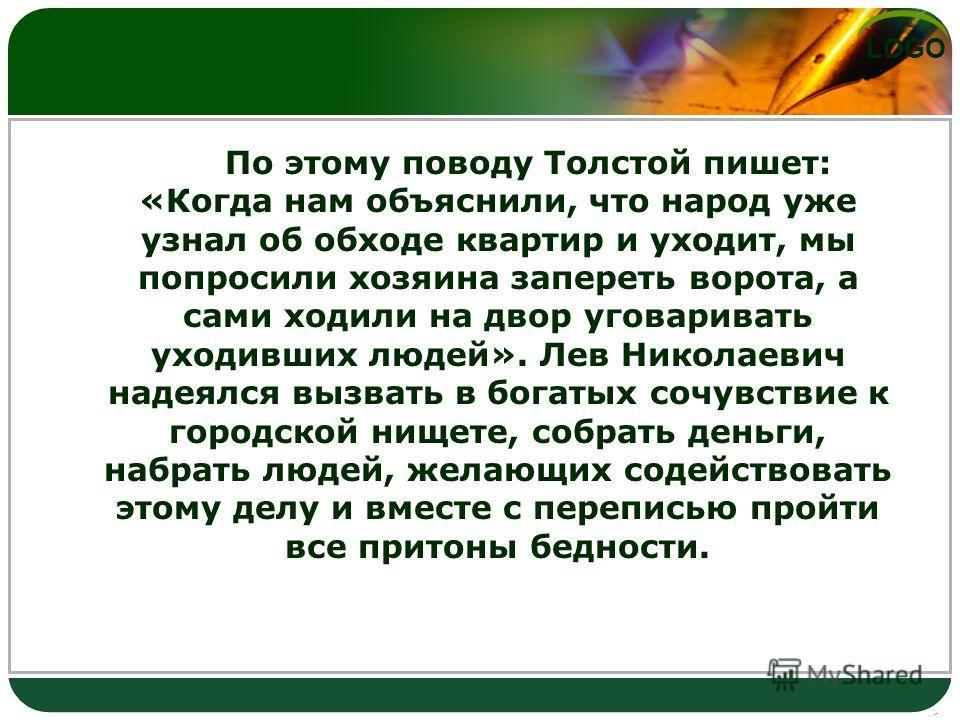 LOGO По этому поводу Толстой пишет: «Когда нам объяснили, что народ уже узнал об обходе квартир и уходит, мы попросили хозяина запереть ворота, а сами ходили на двор уговаривать уходивших людей». Лев Николаевич надеялся вызвать в богатых сочувствие к