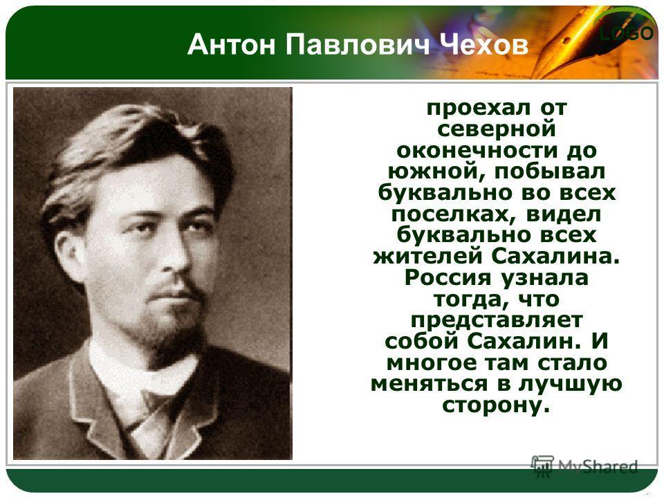 LOGO Антон Павлович Чехов проехал от северной оконечности до южной, побывал буквально во всех поселках, видел буквально всех жителей Сахалина. Россия узнала тогда, что представляет собой Сахалин. И многое там стало меняться в лучшую сторону.