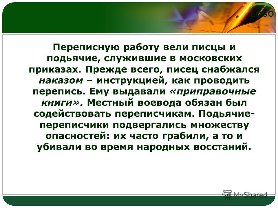 LOGO Переписную работу вели писцы и подьячие, служившие в московских приказах. Прежде всего, писец снабжался наказом – инструкцией, как проводить перепись. Ему выдавали «приправочные книги». Местный воевода обязан был содействовать переписчикам. Подь