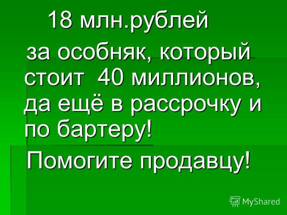 18 млн.рублей 18 млн.рублей за особняк, который стоит 40 миллионов, да ещё в рассрочку и по бартеру! за особняк, который стоит 40 миллионов, да ещё в рассрочку и по бартеру! Помогите продавцу! Помогите продавцу!