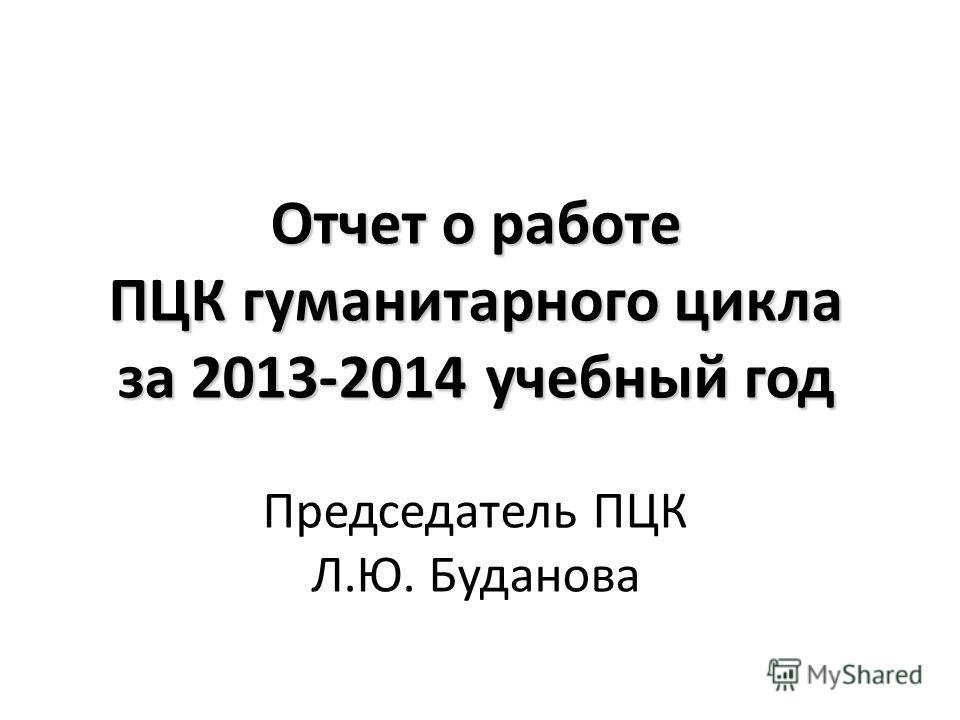 Отчет о работе ПЦК гуманитарного цикла за 2013-2014 учебный год Председатель ПЦК Л.Ю. Буданова