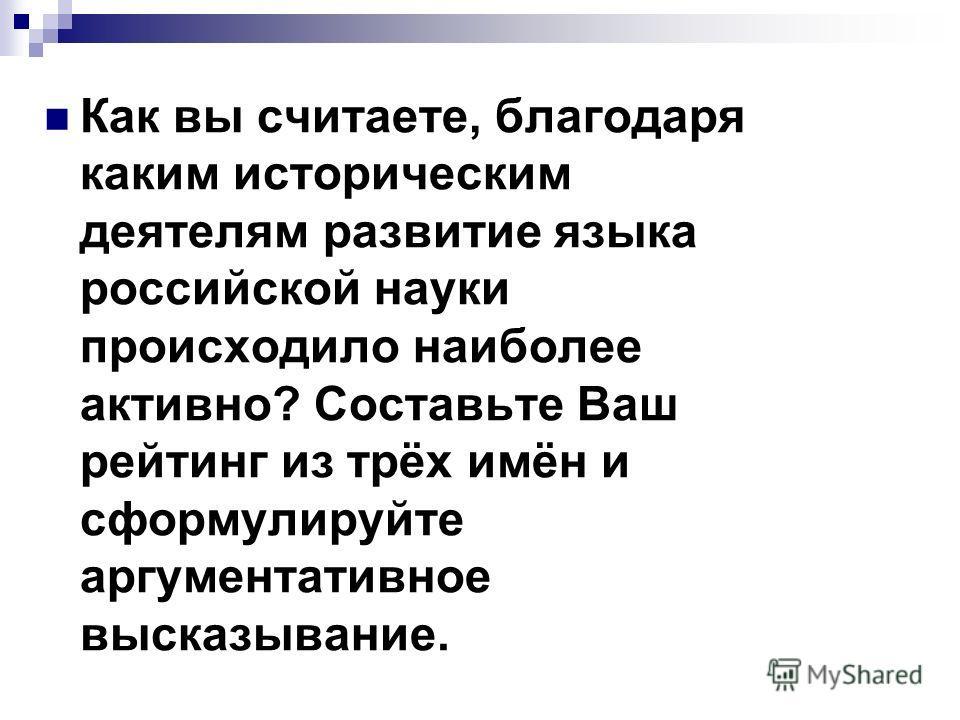 Как вы считаете, благодаря каким историческим деятелям развитие языка российской науки происходило наиболее активно? Составьте Ваш рейтинг из трёх имён и сформулируйте аргументативное высказывание.