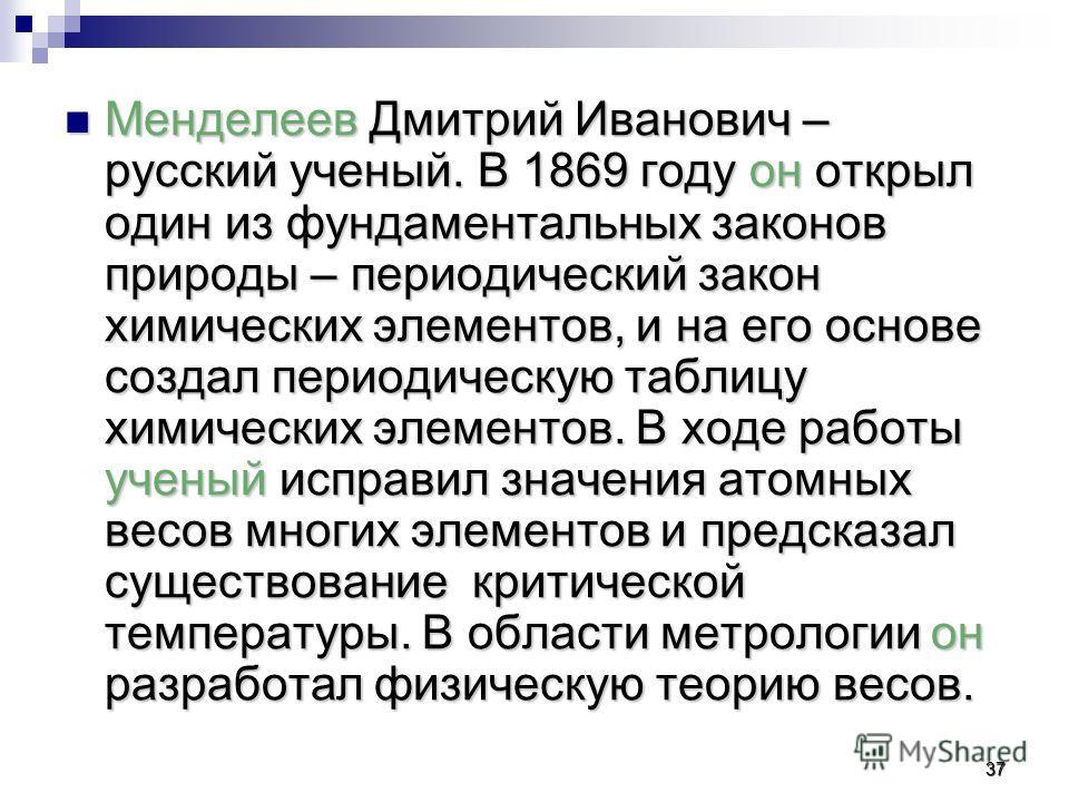 Менделеев Дмитрий Иванович – русский ученый. В 1869 году он открыл один из фундаментальных законов природы – периодический закон химических элементов, и на его основе создал периодическую таблицу химических элементов. В ходе работы ученый исправил зн