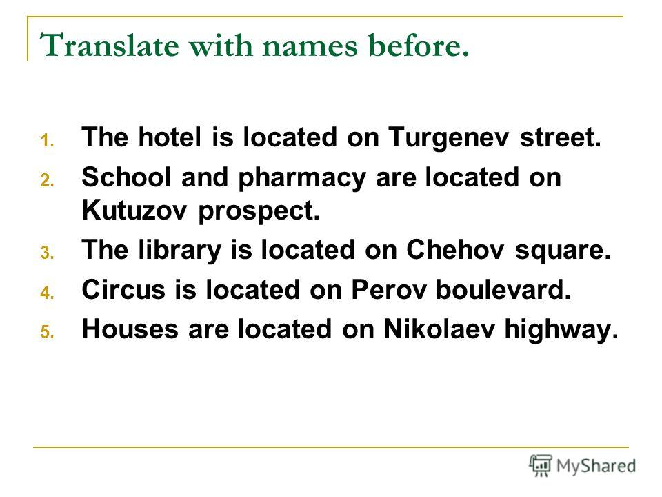 Translate with names before. 1. The hotel is located on Turgenev street. 2. School and pharmacy are located on Kutuzov prospect. 3. The library is located on Chehov square. 4. Circus is located on Perov boulevard. 5. Houses are located on Nikolaev hi