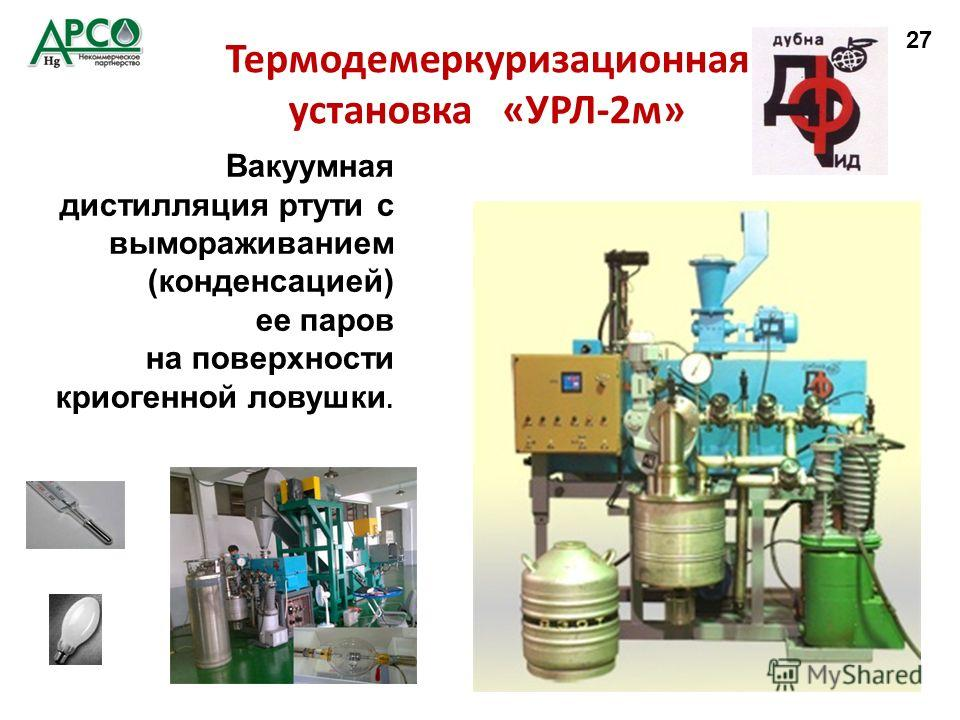 Термодемеркуризационная установка «УРЛ-2 м» Вакуумная дистилляция ртути с вымораживанием (конденсацией) ее паров на поверхности криогенной ловушки. 27