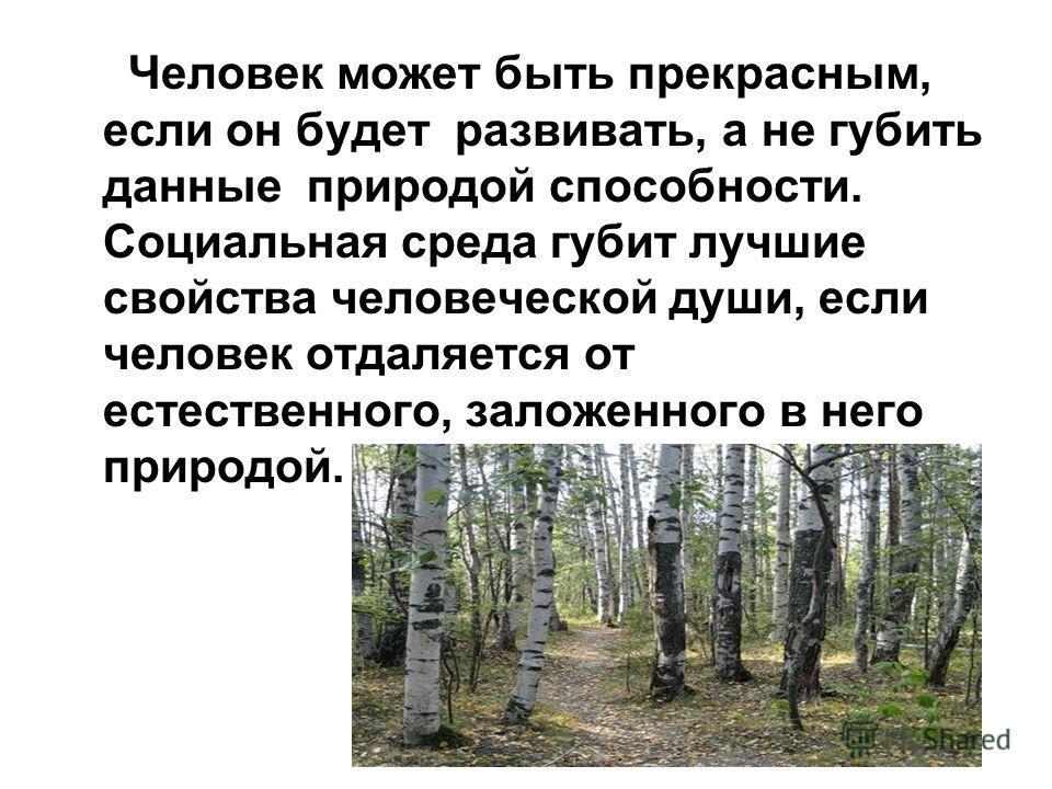 Человек может быть прекрасным, если он будет развивать, а не губить данные природой способности. Социальная среда губит лучшие свойства человеческой души, если человек отдаляется от естественного, заложенного в него природой.