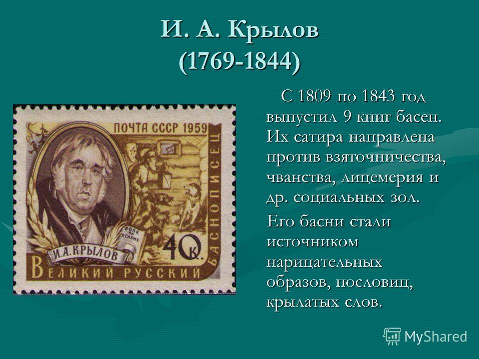 И. А. Крылов (1769-1844) С 1809 по 1843 год выпустил 9 книг басен. Их сатира направлена против взяточничества, чванства, лицемерия и др. социальных зол. Его басни стали источником нарицательных образов, пословиц, крылатых слов.