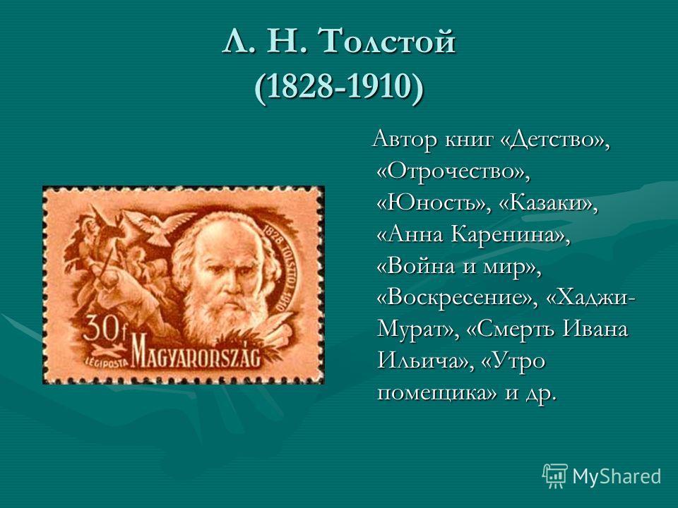Л. Н. Толстой (1828-1910) Автор книг «Детство», «Отрочество», «Юность», «Казаки», «Анна Каренина», «Война и мир», «Воскресение», «Хаджи- Мурат», «Смерть Ивана Ильича», «Утро помещика» и др.