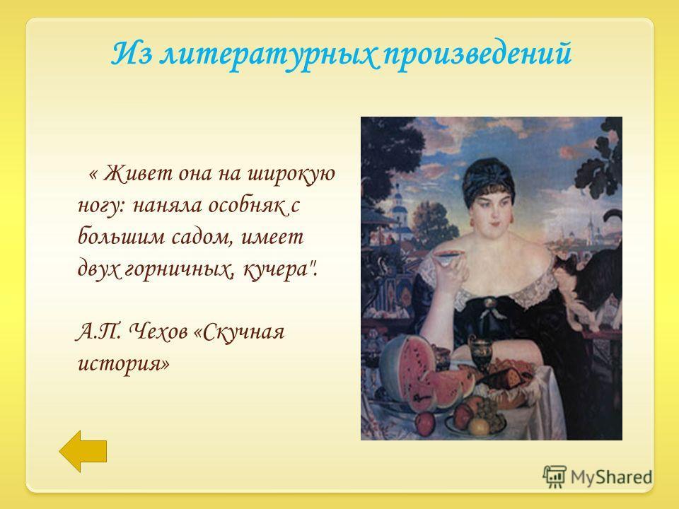Из литературных произведений « Живет она на широкую ногу: наняла особняк с большим садом, имеет двух горничных, кучера. А.П. Чехов «Скучная история»