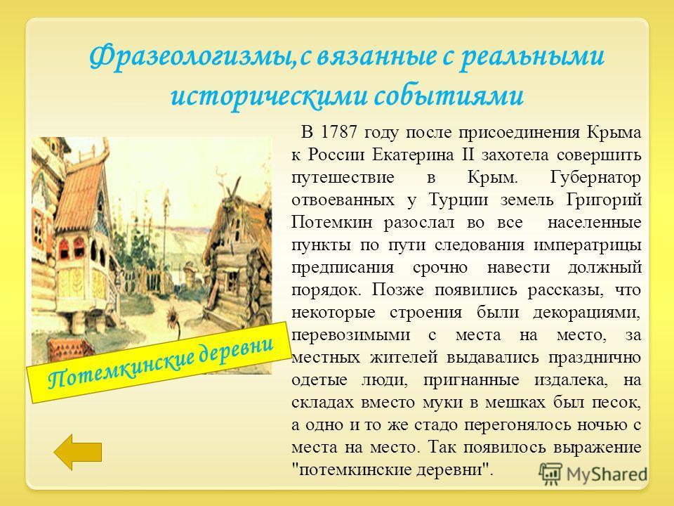 В 1787 году после присоединения Крыма к России Екатерина II захотела совершить путешествие в Крым. Губернатор отвоеванных у Турции земель Григорий Потемкин разослал во все населенные пункты по пути следования императрицы предписания срочно навести до