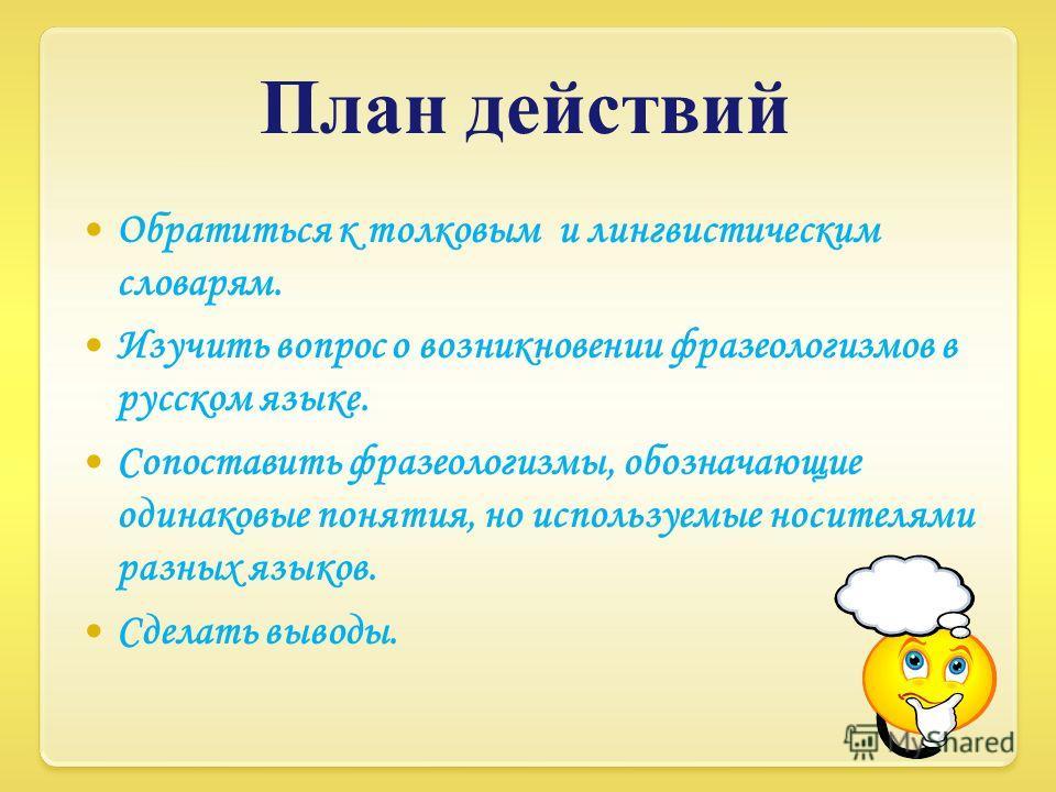 План действий Обратиться к толковым и лингвистическим словарям. Изучить вопрос о возникновении фразеологизмов в русском языке. Сопоставить фразеологизмы, обозначающие одинаковые понятия, но используемые носителями разных языков. Сделать выводы.