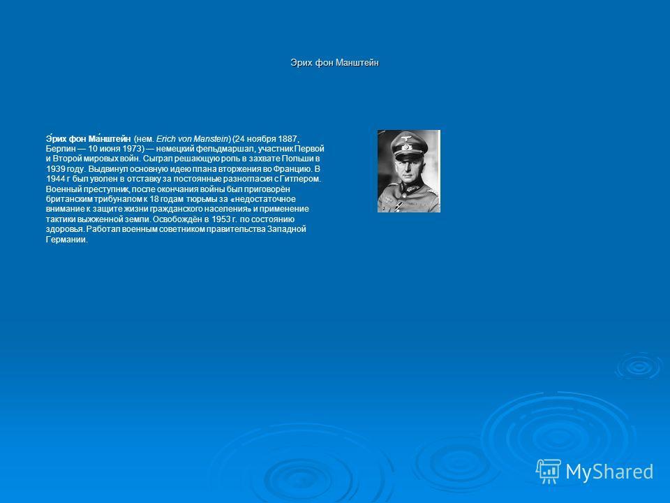 Эрих фон Манштейн Э́рих фон Ма́нштейн (нем. Erich von Manstein) (24 ноября 1887, Берлин 10 июня 1973) немецкий фельдмаршал, участник Первой и Второй мировых войн. Сыграл решающую роль в захвате Польши в 1939 году. Выдвинул основную идею плана вторжен