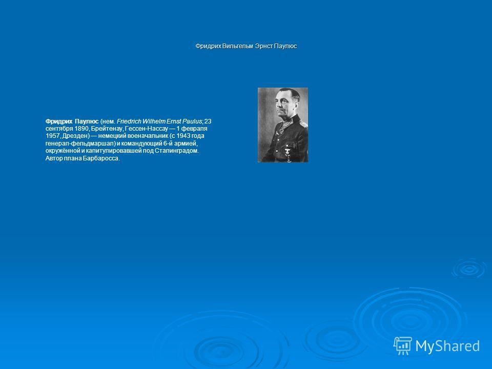 Фридрих Вильгельм Эрнст Паулюс Фридрих Паулюс (нем. Friedrich Wilhelm Ernst Paulus; 23 сентября 1890, Брейтенау, Гессен-Нассау 1 февраля 1957, Дрезден) немецкий военачальник (с 1943 года генерал-фельдмаршал) и командующий 6-й армией, окружённой и кап