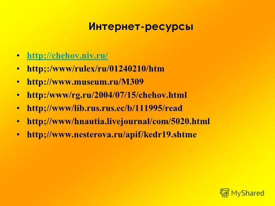 Интернет-ресурсы http://chehov.niv.ru/ http;:/www/rulex/ru/01240210/htm http://www.museum.ru/М309 http:/www/rg.ru/2004/07/15/chehov.html http;//www/lib.rus.rus.ec/b/111995/read http;//www/hnautia.livejournal/com/5020. html http;//www.nesterova.ru/api