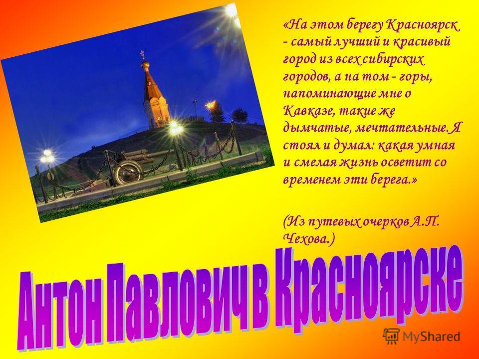 «На этом берегу Красноярск - самый лучший и красивый город из всех сибирских городов, а на том - горы, напоминающие мне о Кавказе, такие же дымчатые, мечтательные. Я стоял и думал: какая умная и смелая жизнь осветит со временем эти берега.» (Из путев