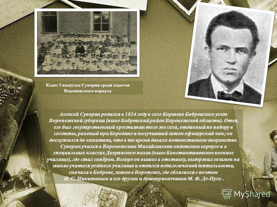Алексей Суворин родился в 1834 году в селе Коршево Бобровского уезда Воронежской губернии (ныне Бобровский район Воронежской области). Отец его был государственный крестьянин того же села, отданный по набору в солдаты, раненый при Бородине и получивш