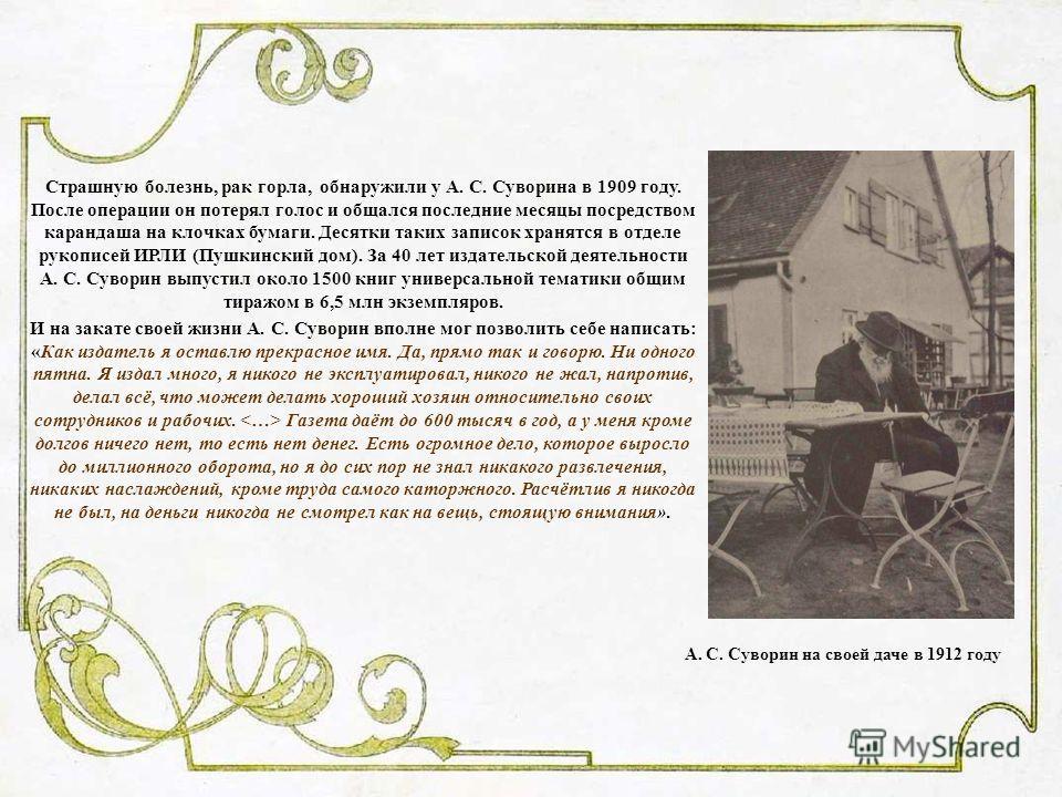 А. С. Суворин на своей даче в 1912 году Страшную болезнь, рак горла, обнаружили у А. С. Суворина в 1909 году. После операции он потерял голос и общался последние месяцы посредством карандаша на клочках бумаги. Десятки таких записок хранятся в отделе