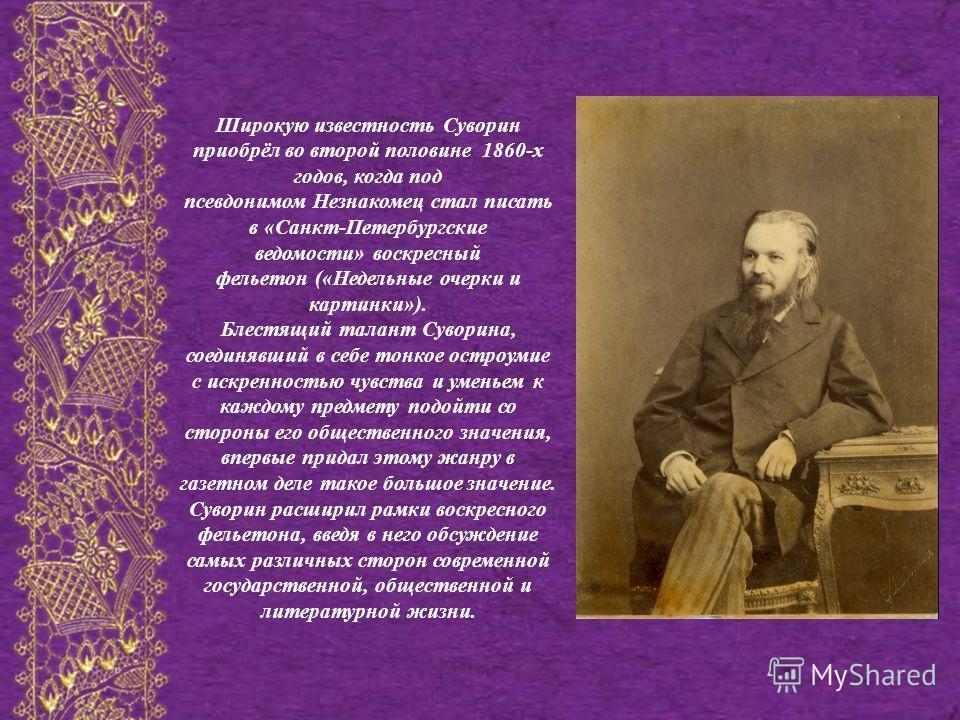 Широкую известность Суворин приобрёл во второй половине 1860-х годов, когда под псевдонимом Незнакомец стал писать в «Санкт-Петербургские ведомости» воскресный фельетон («Недельные очерки и картинки»). Блестящий талант Суворина, соединявший в себе то