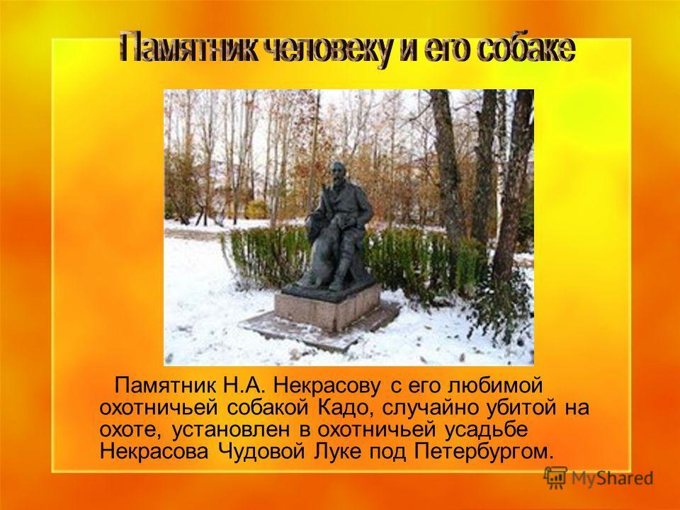 Памятник Н.А. Некрасову с его любимой охотничьей собакой Кадо, случайно убитой на охоте, установлен в охотничьей усадьбе Некрасова Чудовой Луке под Петербургом.