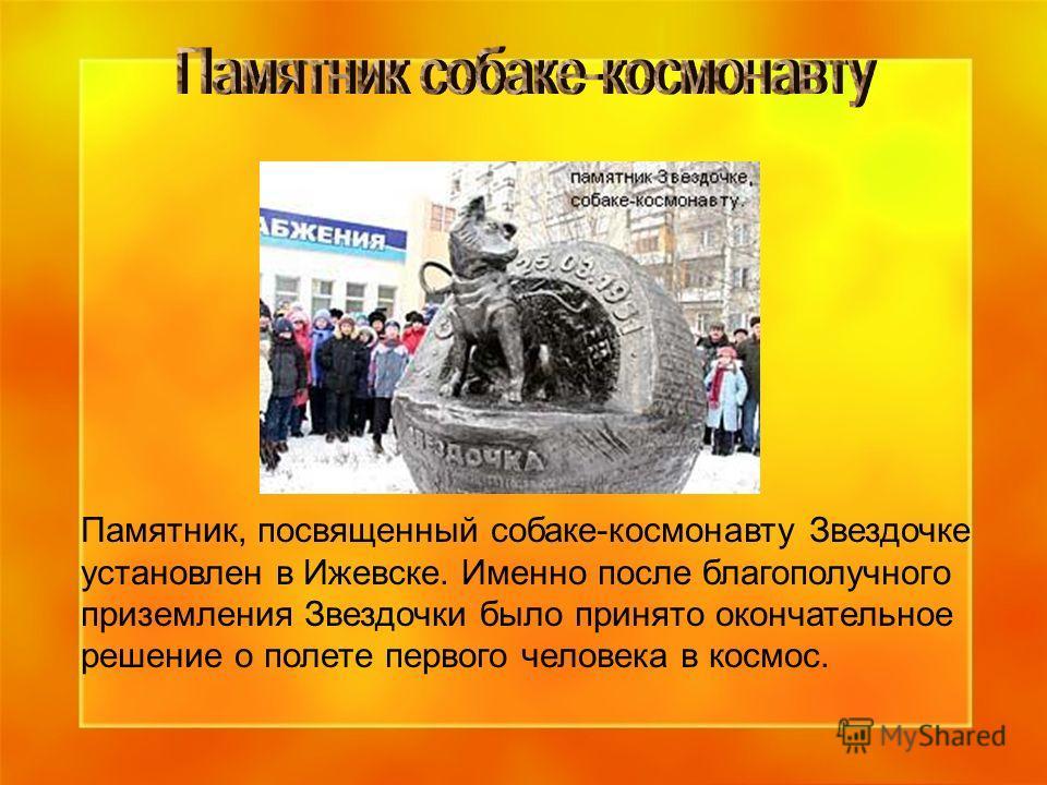Памятник, посвященный собаке-космонавту Звездочке установлен в Ижевске. Именно после благополучного приземления Звездочки было принято окончательное решение о полете первого человека в космос.