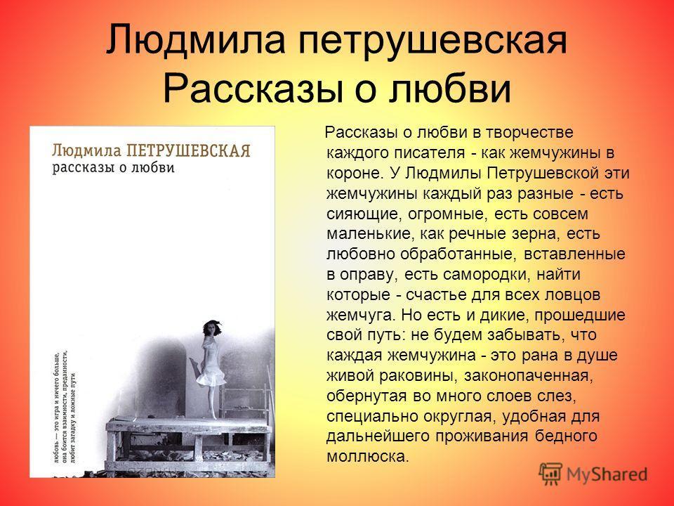 Людмила петрушевская Рассказы о любви Рассказы о любви в творчестве каждого писателя - как жемчужины в короне. У Людмилы Петрушевской эти жемчужины каждый раз разные - есть сияющие, огромные, есть совсем маленькие, как речные зерна, есть любовно обра