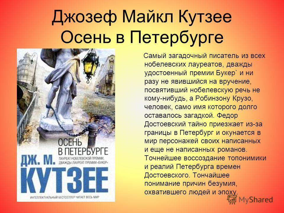 Джозеф Майкл Кутзее Осень в Петербурге Самый загадочный писатель из всех нобелевских лауреатов, дважды удостоенный премии Букер` и ни разу не явившийся на вручение, посвятивший нобелевскую речь не кому-нибудь, а Робинзону Крузо, человек, само имя кот