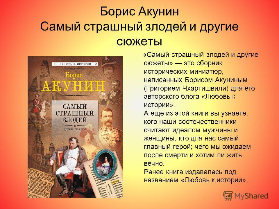 Борис Акунин Самый страшный злодей и другие сюжеты «Самый страшный злодей и другие сюжеты» это сборник исторических миниатюр, написанных Борисом Акуниным (Григорием Чхартишвили) для его авторского блога «Любовь к истории». А еще из этой книги вы узна