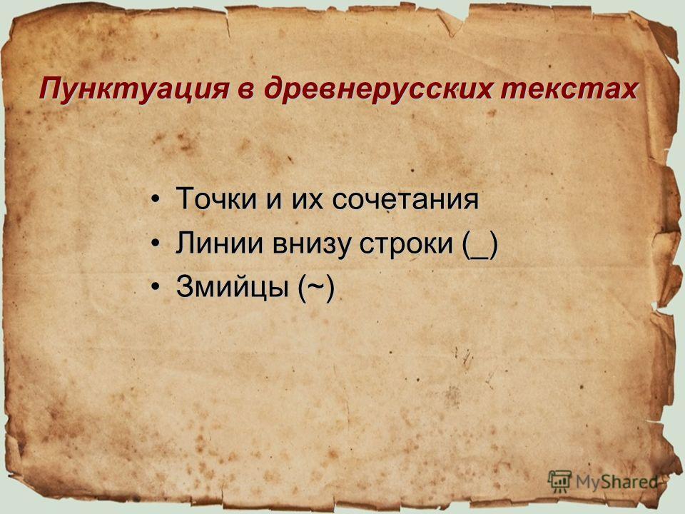 Пунктуация в древнерусских текстах Точки и их сочетания Точки и их сочетания Линии внизу строки (_)Линии внизу строки (_) Змийцы (~)Змийцы (~)