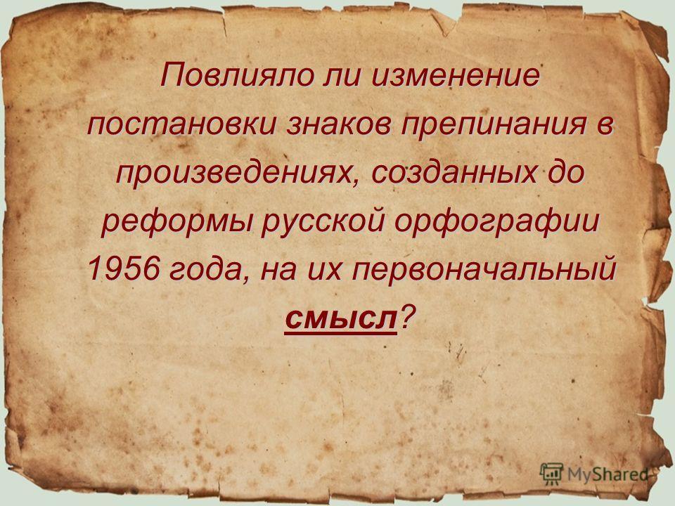 Повлияло ли изменение постановки знаков препинания в произведениях, созданных до реформы русской орфографии 1956 года, на их первоначальный смысл?