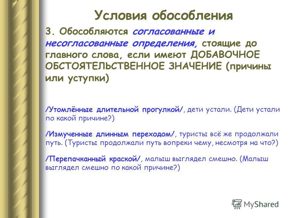 Условия обособления 3. Обособляются согласованные и несогласованные определения, стоящие до главного слова, если имеют ДОБАВОЧНОЕ ОБСТОЯТЕЛЬСТВЕННОЕ ЗНАЧЕНИЕ (причины или уступки) /Утомлённые длительной прогулкой/, дети устали. (Дети устали по какой