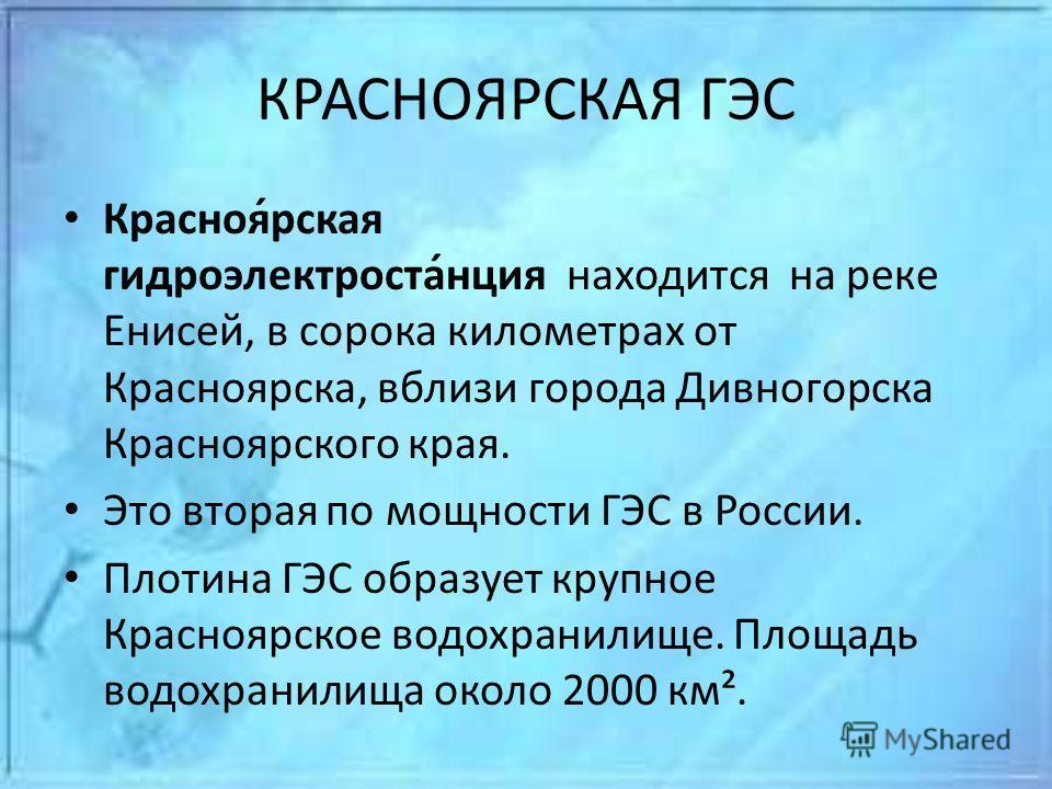 КРАСНОЯРСКАЯ ГЭС Красноя́рская гидроэлектроста́нция находится на реке Енисей, в сорока километрах от Красноярска, вблизи города Дивногорска Красноярского края. Это вторая по мощности ГЭС в России. Плотина ГЭС образует крупное Красноярское водохранили
