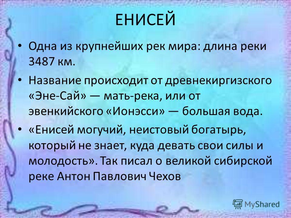 ЕНИСЕЙ Одна из крупнейших рек мира: длина реки 3487 км. Название происходит от древнекиргизского «Эне-Сай» мать-река, или от эвенкийского «Ионэсси» большая вода. «Енисей могучий, неистовый богатырь, который не знает, куда девать свои силы и молодость