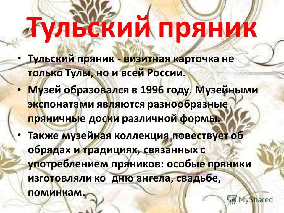 Тульский пряник Тульский пряник - визитная карточка не только Тулы, но и всей России. Музей образовался в 1996 году. Музейными экспонатами являются разнообразные пряничные доски различной формы. Также музейная коллекция повествует об обрядах и традиц