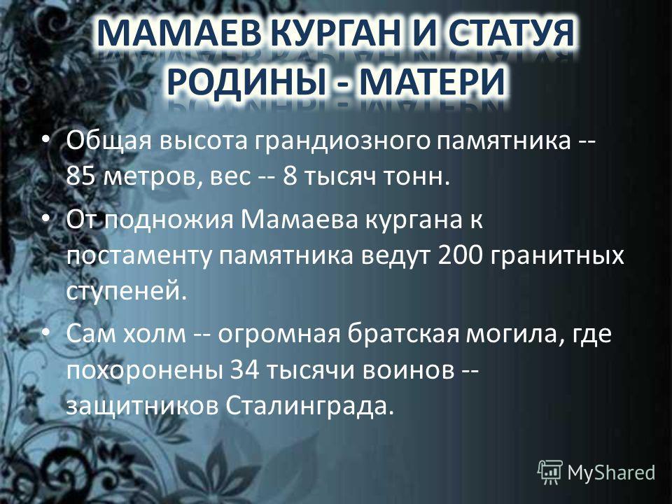 Общая высота грандиозного памятника -- 85 метров, вес -- 8 тысяч тонн. От подножия Мамаева кургана к постаменту памятника ведут 200 гранитных ступеней. Сам холм -- огромная братская могила, где похоронены 34 тысячи воинов -- защитников Сталинграда.