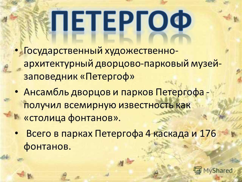 Государственный художественно- архитектурный дворцово-парковый музей- заповедник «Петергоф» Ансамбль дворцов и парков Петергофа - получил всемирную известность как «столица фонтанов». Всего в парках Петергофа 4 каскада и 176 фонтанов.
