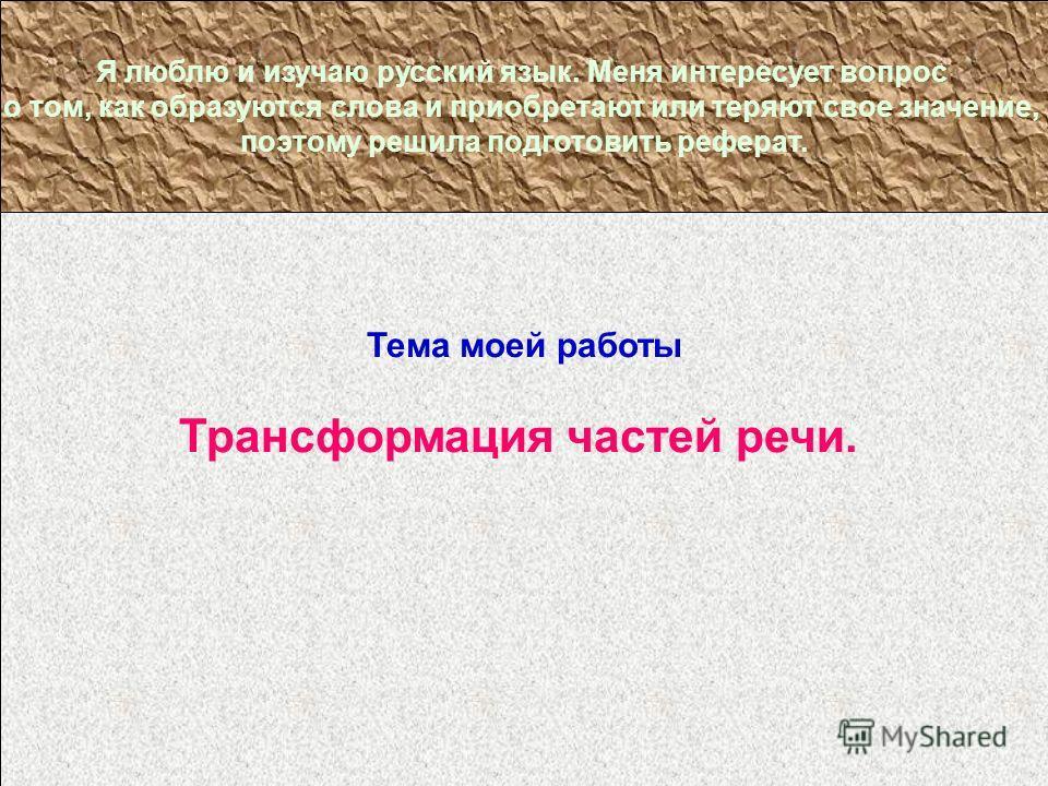 Тема моей работы Трансформация частей речи. Я люблю и изучаю русский язык. Меня интересует вопрос о том, как образуются слова и приобретают или теряют свое значение, поэтому решила подготовить реферат.