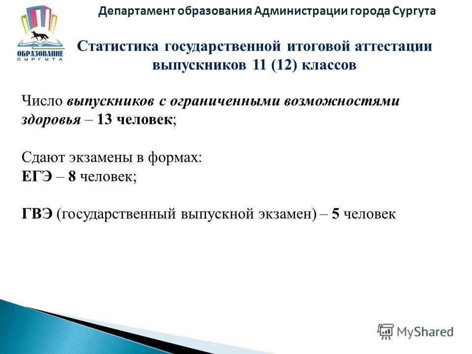 Департамент образования Администрации города Сургута Статистика государственной итоговой аттестации выпускников 11 (12) классов Число выпускников с ограниченными возможностями здоровья – 13 человек; Сдают экзамены в формах: ЕГЭ – 8 человек; ГВЭ (госу