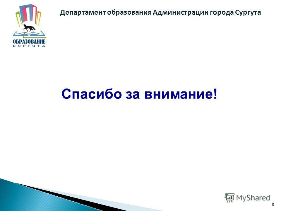 8 Спасибо за внимание! Департамент образования Администрации города Сургута
