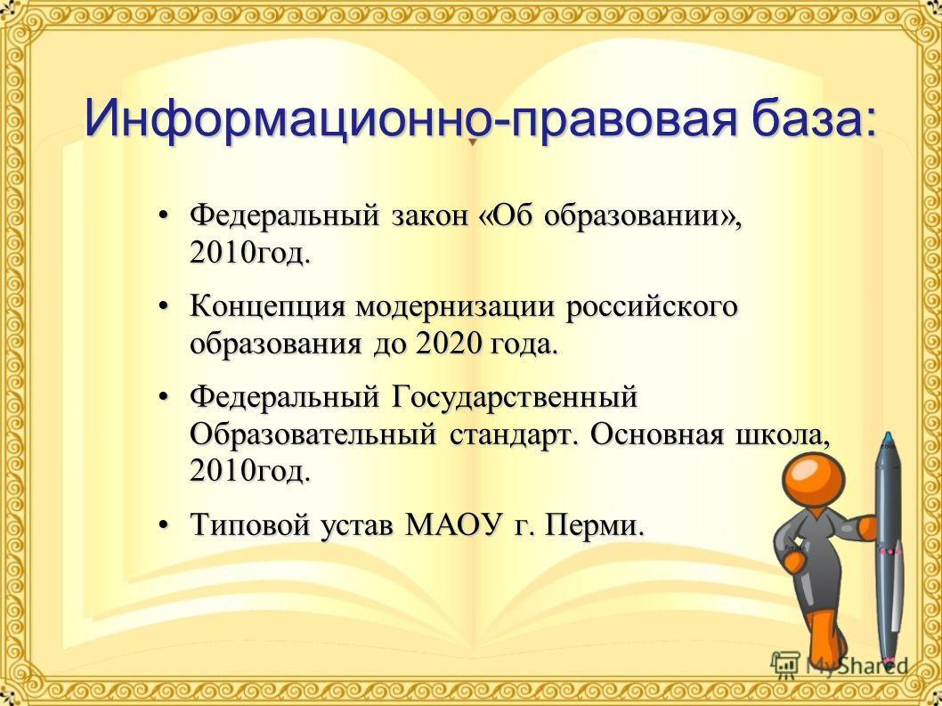 Информационно-правовая база: Федеральный закон «Об образовании», 2010 год.Федеральный закон «Об образовании», 2010 год. Концепция модернизации российского образования до 2020 года.Концепция модернизации российского образования до 2020 года. Федеральн