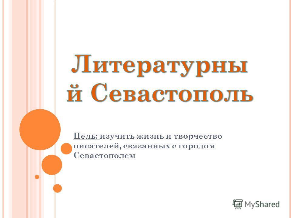 Цель: изучить жизнь и творчество писателей, связанных с городом Севастополем