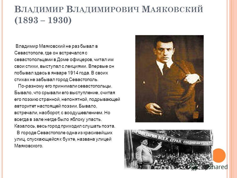 В ЛАДИМИР В ЛАДИМИРОВИЧ М АЯКОВСКИЙ (1893 – 1930) Владимир Маяковский не раз бывал в Севастополе, где он встречался с севастопольцами в Доме офицеров, читал им свои стихи, выступал с лекциями. Впервые он побывал здесь в январе 1914 года. В своих стих