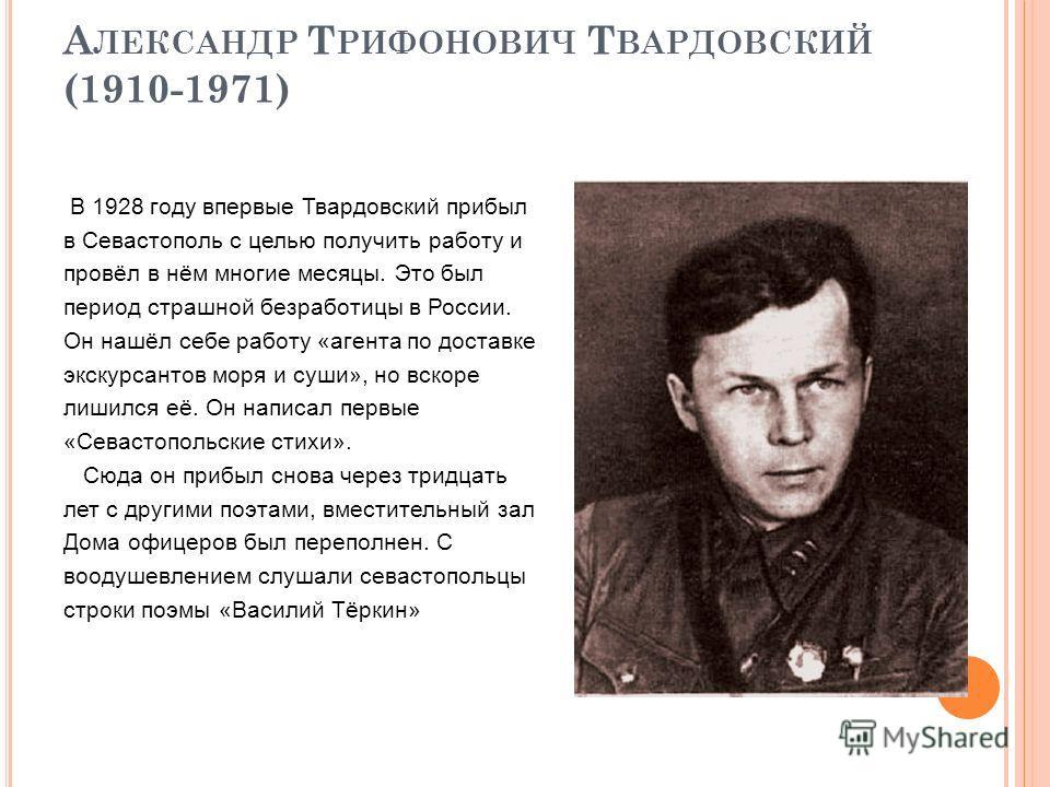 А ЛЕКСАНДР Т РИФОНОВИЧ Т ВАРДОВСКИЙ (1910-1971) В 1928 году впервые Твардовский прибыл в Севастополь с целью получить работу и провёл в нём многие месяцы. Это был период страшной безработицы в России. Он нашёл себе работу «агента по доставке экскурса