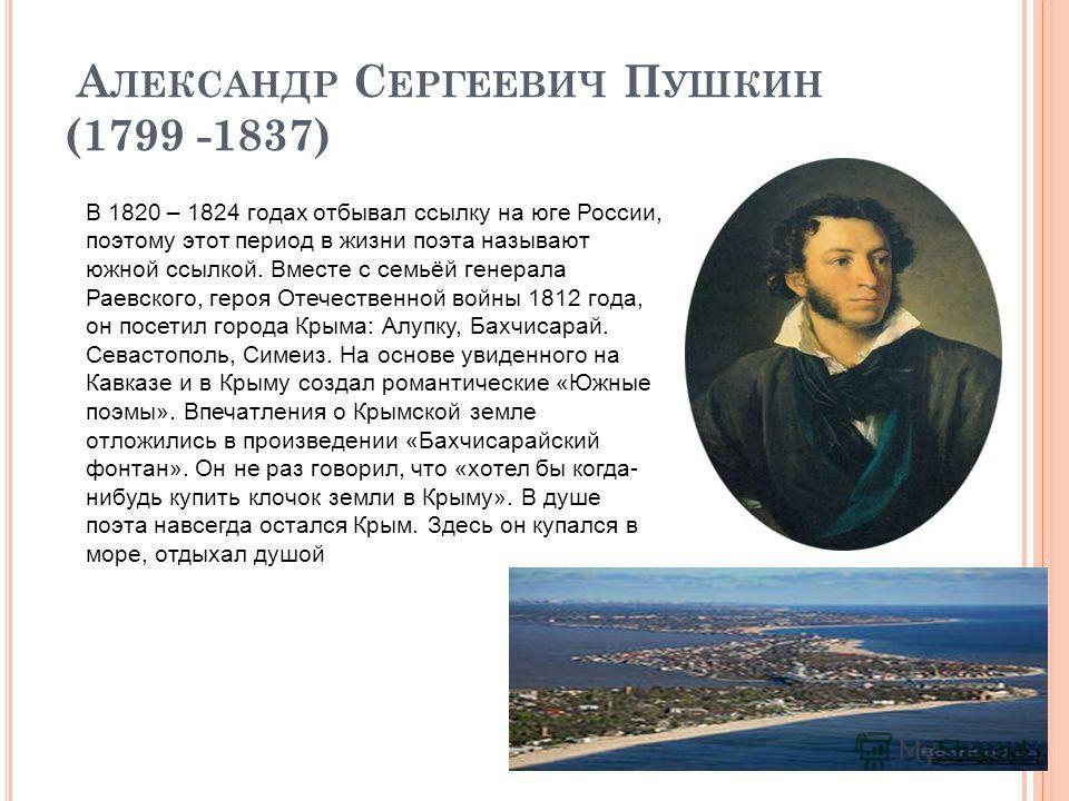 А ЛЕКСАНДР С ЕРГЕЕВИЧ П УШКИН (1799 -1837) В 1820 – 1824 годах отбывал ссылку на юге России, поэтому этот период в жизни поэта называют южной ссылкой. Вместе с семьёй генерала Раевского, героя Отечественной войны 1812 года, он посетил города Крыма: А