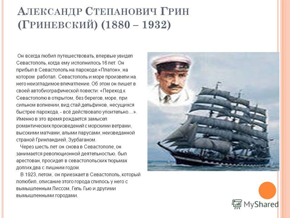 А ЛЕКСАНДР С ТЕПАНОВИЧ Г РИН (Г РИНЕВСКИЙ ) (1880 – 1932) Он всегда любил путешествовать, впервые увидел Севастополь, когда ему исполнилось 16 лет. Он прибыл в Севастополь на пароходе «Платон», на котором работал. Севастополь и море произвели на него