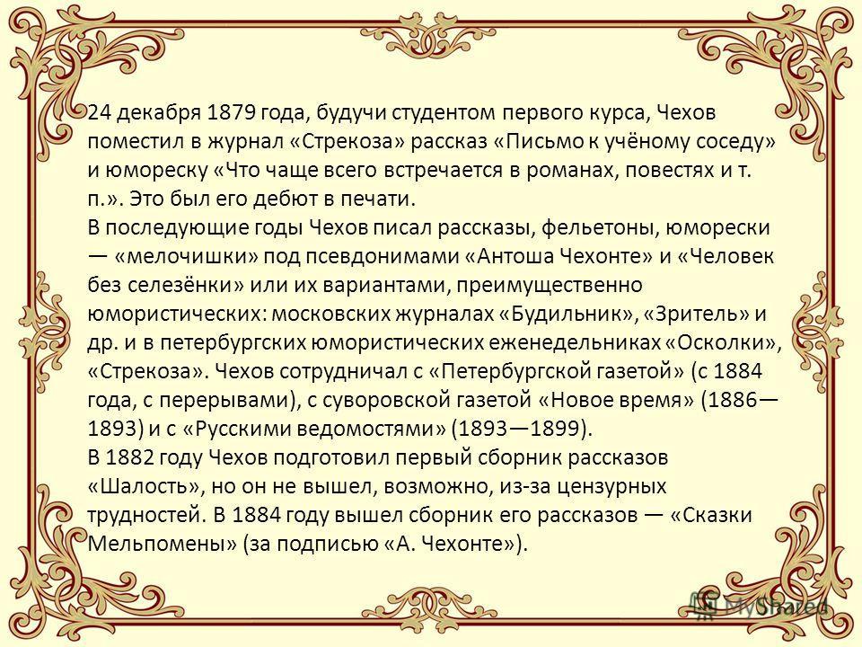 24 декабря 1879 года, будучи студентом первого курса, Чехов поместил в журнал «Стрекоза» рассказ «Письмо к учёному соседу» и юмореску «Что чаще всего встречается в романах, повестях и т. п.». Это был его дебют в печати. В последующие годы Чехов писал
