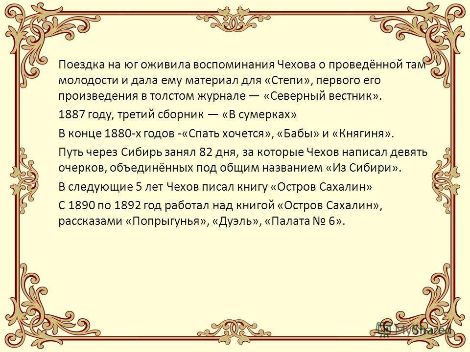 Поездка на юг оживила воспоминания Чехова о проведённой там молодости и дала ему материал для «Степи», первого его произведения в толстом журнале «Северный вестник». 1887 году, третий сборник «В сумерках» В конце 1880-х годов -«Спать хочется», «Бабы»