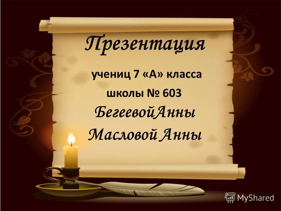 Презентация учениц 7 «А» класса школы 603 Бегеевой Анны Масловой Анны