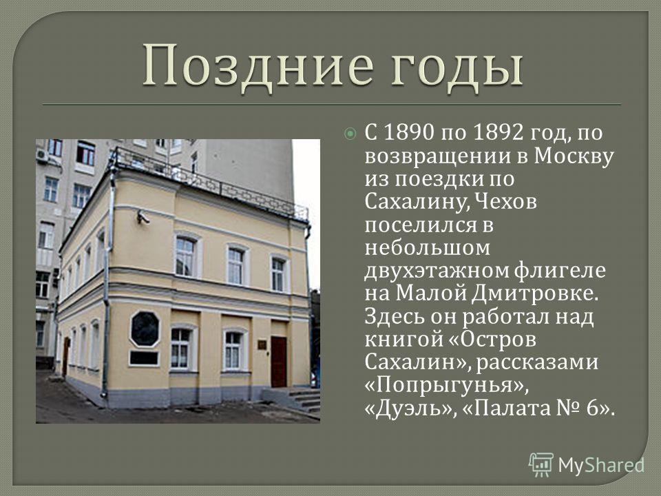 С 1890 по 1892 год, по возвращении в Москву из поездки по Сахалину, Чехов поселился в небольшом двухэтажном флигеле на Малой Дмитровке. Здесь он работал над книгой « Остров Сахалин », рассказами « Попрыгунья », « Дуэль », « Палата 6».