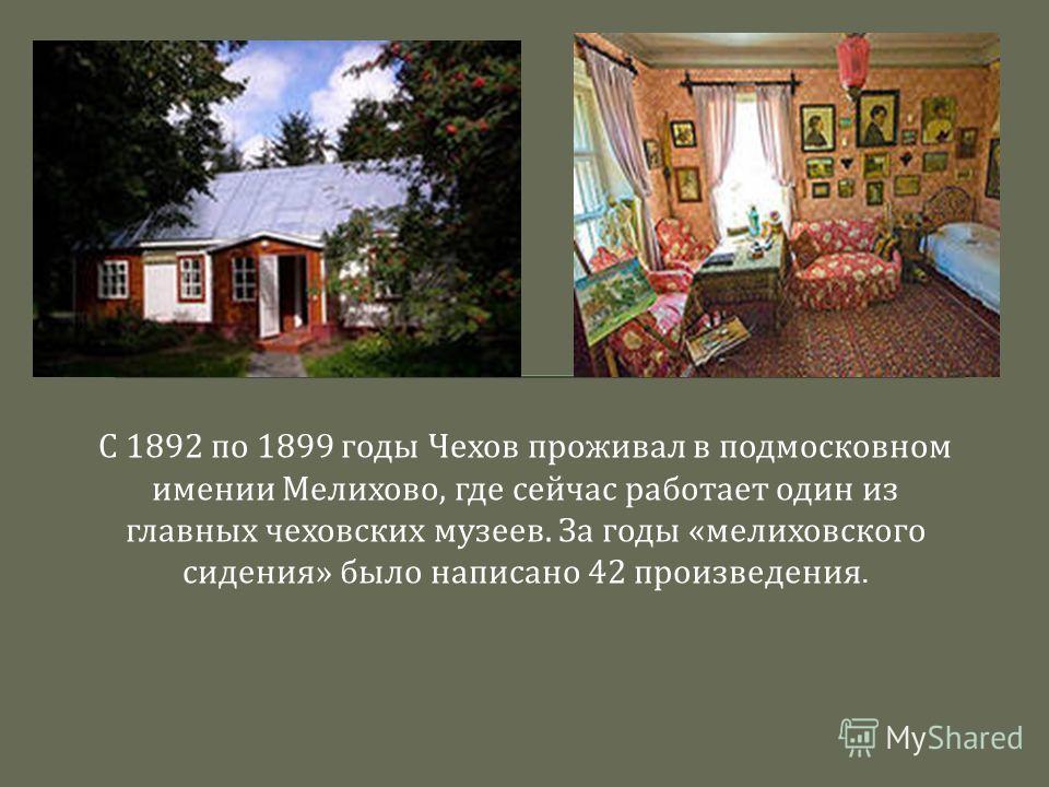 С 1892 по 1899 годы Чехов проживал в подмосковном имении Мелихово, где сейчас работает один из главных чеховских музеев. За годы « мелиховского сидения » было написано 42 произведения.